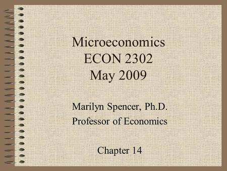 Microeconomics ECON 2302 May 2009 Marilyn Spencer, Ph.D. Professor of Economics Chapter 14.
