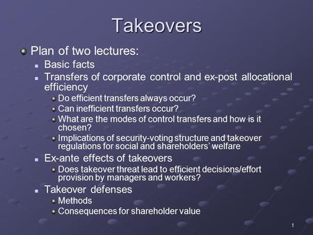 1 Takeovers Plan of two lectures: Basic facts Transfers of corporate control and ex-post allocational efficiency Do efficient transfers always occur? Can.