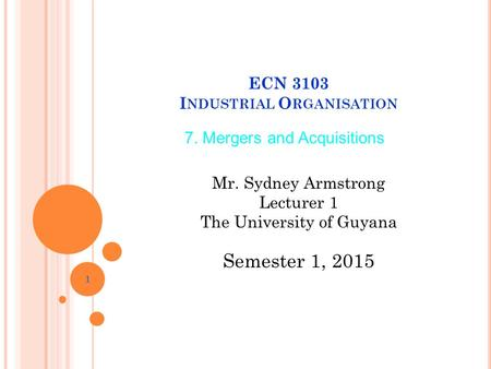 ECN 3103 I NDUSTRIAL O RGANISATION 1 Semester 1, 2015 7. Mergers and Acquisitions Mr. Sydney Armstrong Lecturer 1 The University of Guyana.