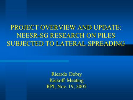 PROJECT OVERVIEW AND UPDATE: NEESR-SG RESEARCH ON PILES SUBJECTED TO LATERAL SPREADING Ricardo Dobry Kickoff Meeting RPI, Nov. 19, 2005.