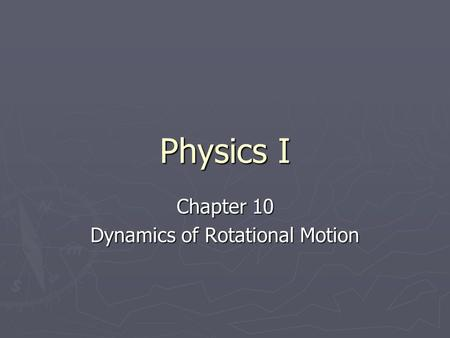 Physics I Chapter 10 Dynamics of Rotational Motion.