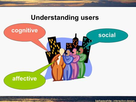 Barbara white : interaction design Understanding users cognitive social affective.
