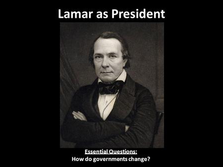 Lamar as President Essential Questions: How do governments change?