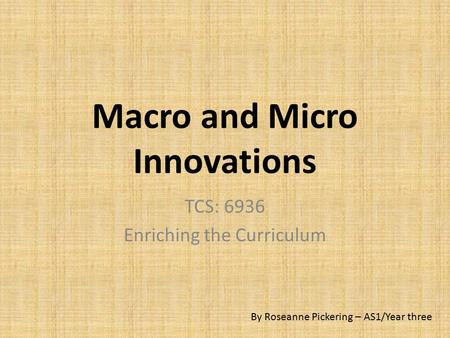 Macro and Micro Innovations TCS: 6936 Enriching the Curriculum By Roseanne Pickering – AS1/Year three.