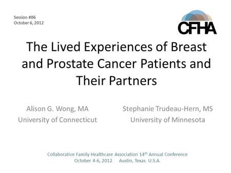 The Lived Experiences of Breast and Prostate Cancer Patients and Their Partners Alison G. Wong, MA University of Connecticut Stephanie Trudeau-Hern, MS.