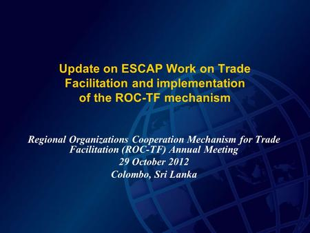 Update on ESCAP Work on Trade Facilitation and implementation of the ROC-TF mechanism Regional Organizations Cooperation Mechanism for Trade Facilitation.