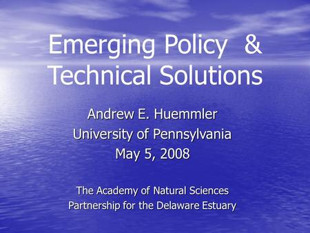 Emerging Policy & Technical Solutions Andrew E. Huemmler University of Pennsylvania May 5, 2008 The Academy of Natural Sciences Partnership for the Delaware.