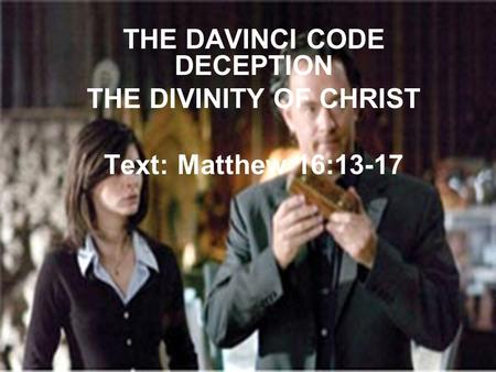 THE DAVINCI CODE DECEPTION THE DIVINITY OF CHRIST Text: Matthew 16:13-17.