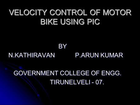 VELOCITY CONTROL OF MOTOR BIKE USING PIC BY BY N.KATHIRAVAN P.ARUN KUMAR GOVERNMENT COLLEGE OF ENGG. GOVERNMENT COLLEGE OF ENGG. TIRUNELVELI - 07. TIRUNELVELI.