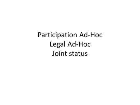 Participation Ad-Hoc Legal Ad-Hoc Joint status. General General good progresses made on the document's structure The two ad-hocs are meeting jointly One.