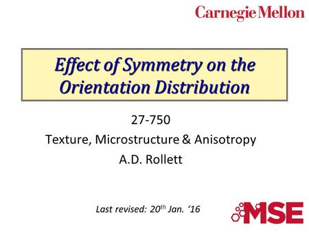 Effect of Symmetry on the Orientation Distribution 27-750 Texture, Microstructure & Anisotropy A.D. Rollett Last revised: 20 th Jan. '16.