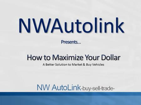 NWAutolinkPresents…. NWAutoLink was built with our members in mind. Being from the auto industry ourselves we noticed that change needed to be made. For.