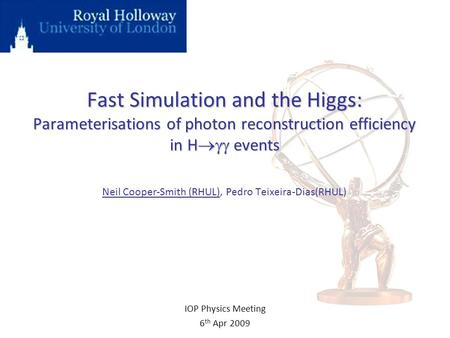 Fast Simulation and the Higgs: Parameterisations of photon reconstruction efficiency in H  events Fast Simulation and the Higgs: Parameterisations of.
