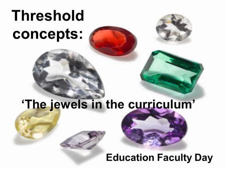 Threshold concepts: 'The jewels in the curriculum' Education Faculty Day.