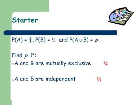 Starter P(A) = ½, P(B) = ⅓ and P(A B) = p Find p if: o A and B are mutually exclusive o A and B are independent ⅚ ⅔.