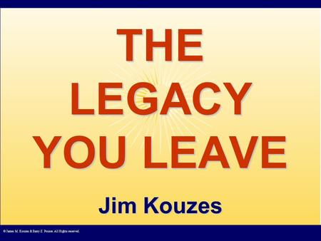 © James M. Kouzes & Barry Z. Posner. All Rights reserved. THE LEGACY YOU LEAVE Jim Kouzes.