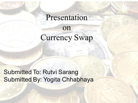 Presentation on Currency Swap Submitted To: Rutvi Sarang Submitted By: Yogita Chhabhaya.