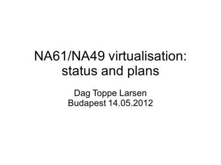 NA61/NA49 virtualisation: status and plans Dag Toppe Larsen Budapest 14.05.2012.