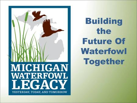 Building the Future Of Waterfowl Together. What Is It? The Michigan Waterfowl Legacy (MWL) is a cooperative partnership to restore, conserve, and celebrate.