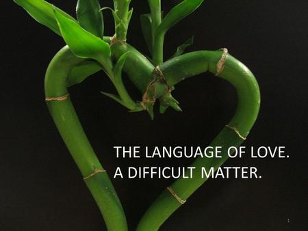 LANGUAGE OF LOVE THE LANGUAGE OF LOVE. A DIFFICULT MATTER. 1.