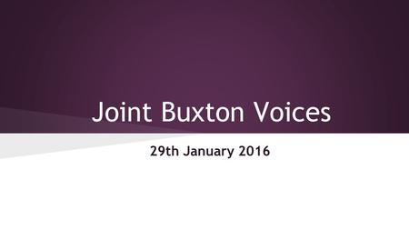 Joint Buxton Voices 29th January 2016. Joint Buxton Voices – Friday 29 th January 2016 Agenda (Chairs – Sacha, Priscilla & Lawrence) Apologies/Attendance.