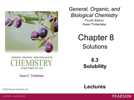 General, Organic, and Biological Chemistry Fourth Edition Karen Timberlake 8.3 Solubility Chapter 8 Solutions © 2013 Pearson Education, Inc. Lectures.
