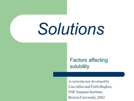 Solutions Factors affecting solubility A curricular unit developed by Lisa Allen and Faith Hughes, NSF Summer Institute, Boston University, 2002.