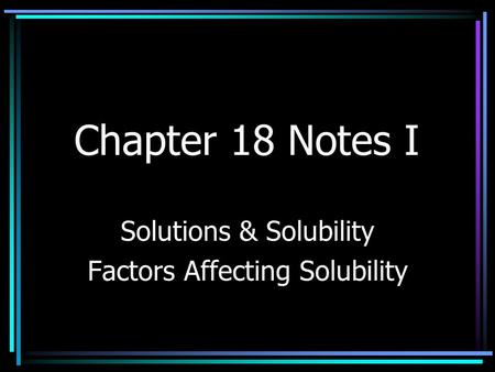 Chapter 18 Notes I Solutions & Solubility Factors Affecting Solubility.