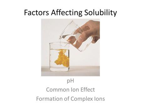 Factors Affecting Solubility pH Common Ion Effect Formation of Complex Ions.