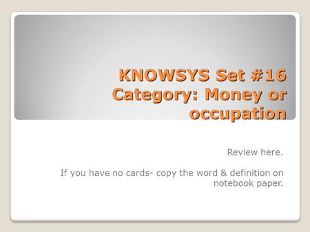 KNOWSYS Set #16 Category: Money or occupation Review here. If you have no cards- copy the word & definition on notebook paper.