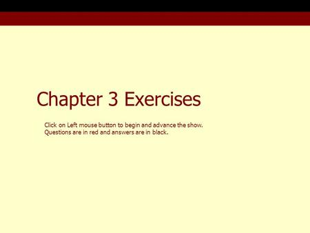 Chapter 3 Exercises Click on Left mouse button to begin and advance the show. Questions are in red and answers are in black.