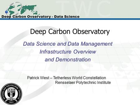 Deep Carbon Observatory Data Science and Data Management Infrastructure Overview and Demonstration Patrick West – Tetherless World Constellation Rensselaer.