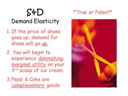 S&D Demand Elasticity *True or False?* 1.If the price of shoes goes up, demand for shoes will go up. 2. You will begin to experience diminishing marginal.