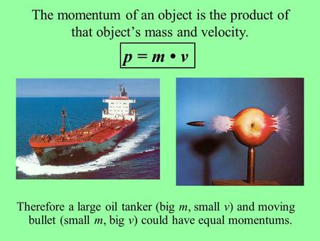 The momentum of an object is the product of that object's mass and velocity. Therefore a large oil tanker (big m, small v) and moving bullet (small m,