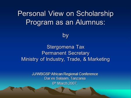 Personal View on Scholarship Program as an Alumnus: by Stergomena Tax Permanent Secretary Ministry of Industry, Trade, & Marketing JJ/WBGSP African Regional.