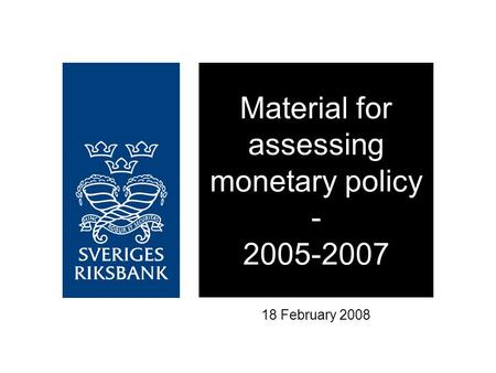 Material for assessing monetary policy - 2005-2007 18 February 2008.