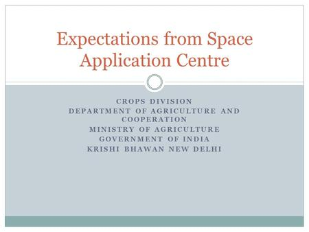CROPS DIVISION DEPARTMENT OF AGRICULTURE AND COOPERATION MINISTRY OF AGRICULTURE GOVERNMENT OF INDIA KRISHI BHAWAN NEW DELHI Expectations from Space Application.