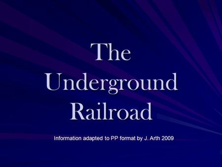 The Underground Railroad Information adapted to PP format by J. Arth 2009.