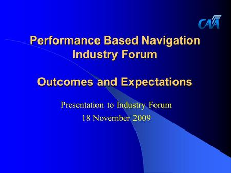 Performance Based Navigation Industry Forum Outcomes and Expectations Presentation to Industry Forum 18 November 2009.