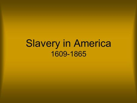 Slavery in America 1609-1865. Origins Slavery has existed since the beginning of human history. People were enslaved for a number of reasons, some of.
