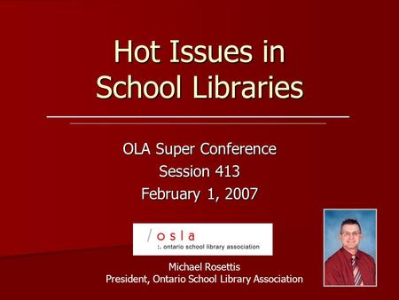 Hot Issues in School Libraries OLA Super Conference Session 413 February 1, 2007 Michael Rosettis President, Ontario School Library Association.