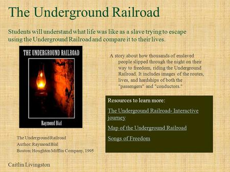 The Underground Railroad Students will understand what life was like as a slave trying to escape using the Underground Railroad and compare it to their.