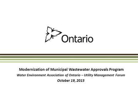Modernization of Municipal Wastewater Approvals Program Water Environment Association of Ontario – Utility Management Forum October 19, 2015.