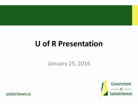 "U of R Presentation January 25, 2016. The Government's Vision "" … a strong and growing Saskatchewan, the best place in Canada – to live, to work, to start."