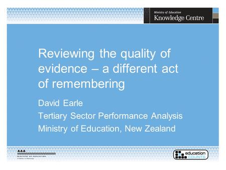 Reviewing the quality of evidence – a different act of remembering David Earle Tertiary Sector Performance Analysis Ministry of Education, New Zealand.
