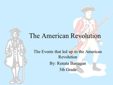 The American Revolution The Events that led up to the American Revolution By: Renata Barragan 5th Grade.