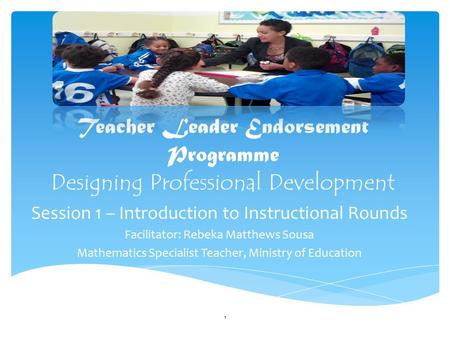 Teacher Leader Endorsement Programme Designing Professional Development Session 1 – Introduction to Instructional Rounds Facilitator: Rebeka Matthews Sousa.