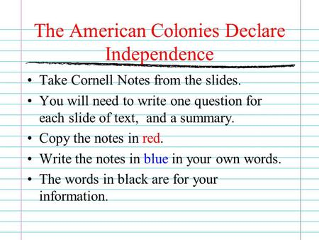 The American Colonies Declare Independence Take Cornell Notes from the slides. You will need to write one question for each slide of text, and a summary.
