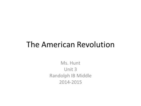 The American Revolution Ms. Hunt Unit 3 Randolph IB Middle 2014-2015.