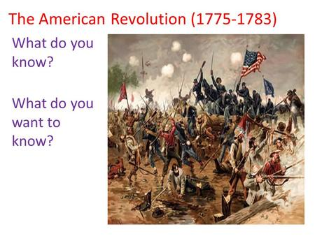 The American Revolution (1775-1783) What do you know? What do you want to know?